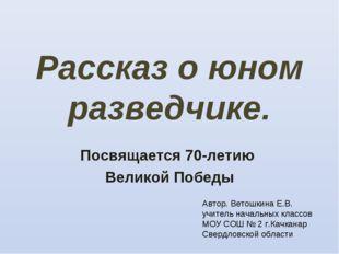 Рассказ о юном разведчике. Посвящается 70-летию Великой Победы Автор. Ветошки