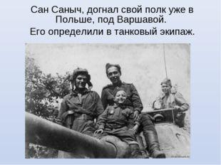 Сан Саныч, догнал свой полк уже в Польше, под Варшавой. Его определили в танк