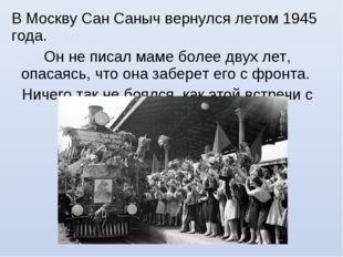 В Москву Сан Саныч вернулся летом 1945 года. Он не писал маме более двух лет,