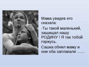 Мама увидев его сказала: Ты такой маленький, защищал нашу РОДИНУ ! Я так тобо