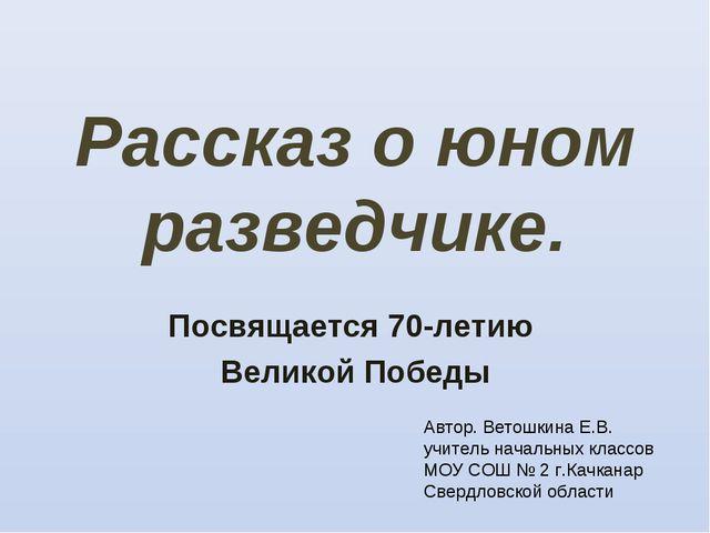 Рассказ о юном разведчике. Посвящается 70-летию Великой Победы Автор. Ветошки...