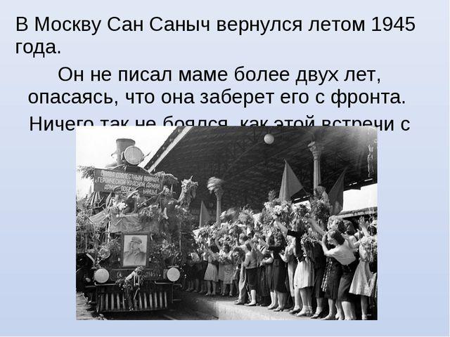 В Москву Сан Саныч вернулся летом 1945 года. Он не писал маме более двух лет,...