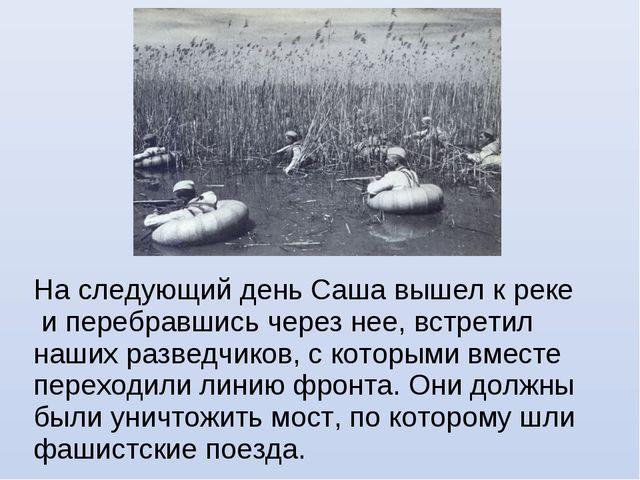 На следующий день Саша вышел к реке и перебравшись через нее, встретил наших...