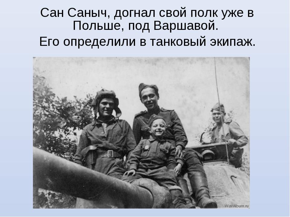 Сан Саныч, догнал свой полк уже в Польше, под Варшавой. Его определили в танк...