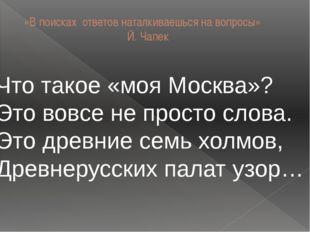 «В поисках ответов наталкиваешься на вопросы» Й. Чапек Что такое «моя Москва»