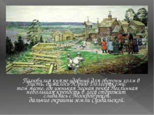 Полюбился князю удобный для обороны холм в том месте, где узенькая лесная р
