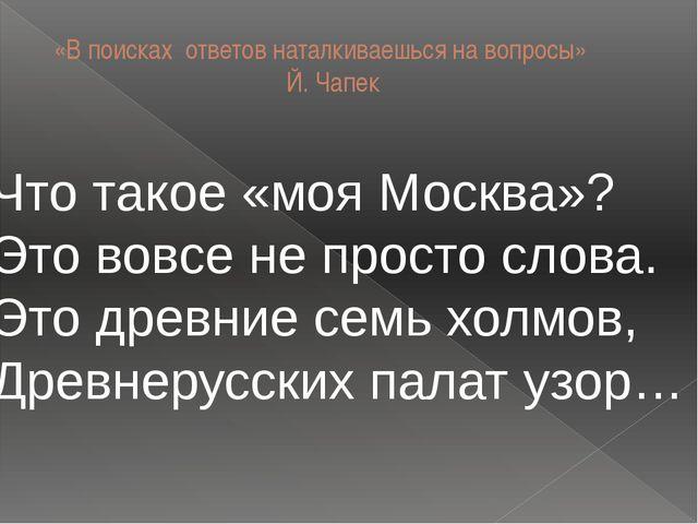 «В поисках ответов наталкиваешься на вопросы» Й. Чапек Что такое «моя Москва»...