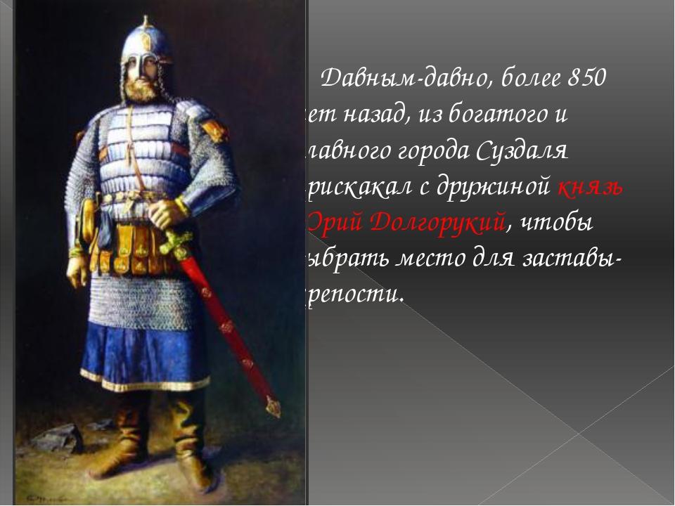 Давным-давно, более 850 лет назад, из богатого и славного города Суздаля при...