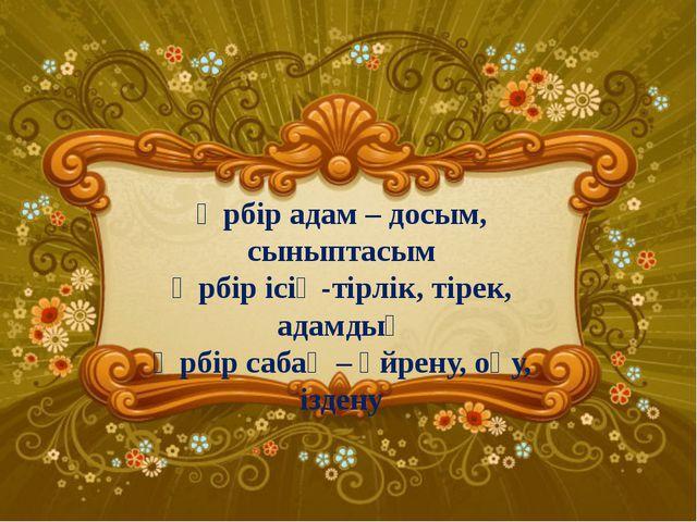 Әрбір адам – досым, сыныптасым Әрбір ісің-тірлік, тірек, адамдық Әрбір сабақ...