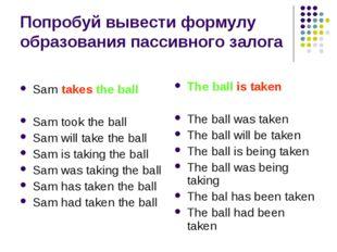 Попробуй вывести формулу образования пассивного залога Sam takes the ball Sam
