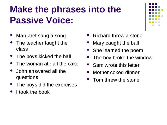 Make the phrases into the Passive Voice: Margaret sang a song The teacher tau...