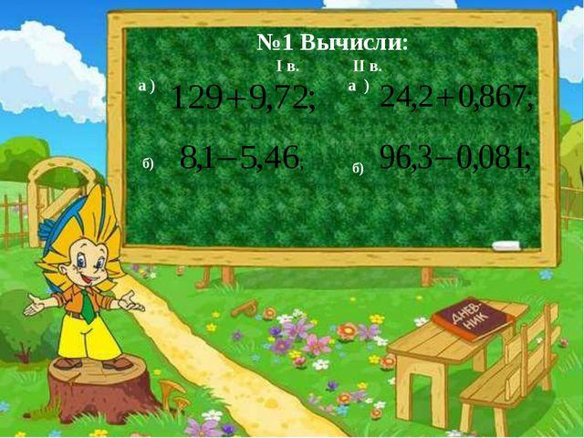 Д/З. п.11№ 454, №455(д,е), № 462(б,г). №1 Вычисли: I в. II в. а ) а ) б) б)