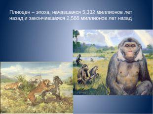 Плиоцен – эпоха, начавшаяся 5,332 миллионов лет назад и закончившаяся 2,588 м