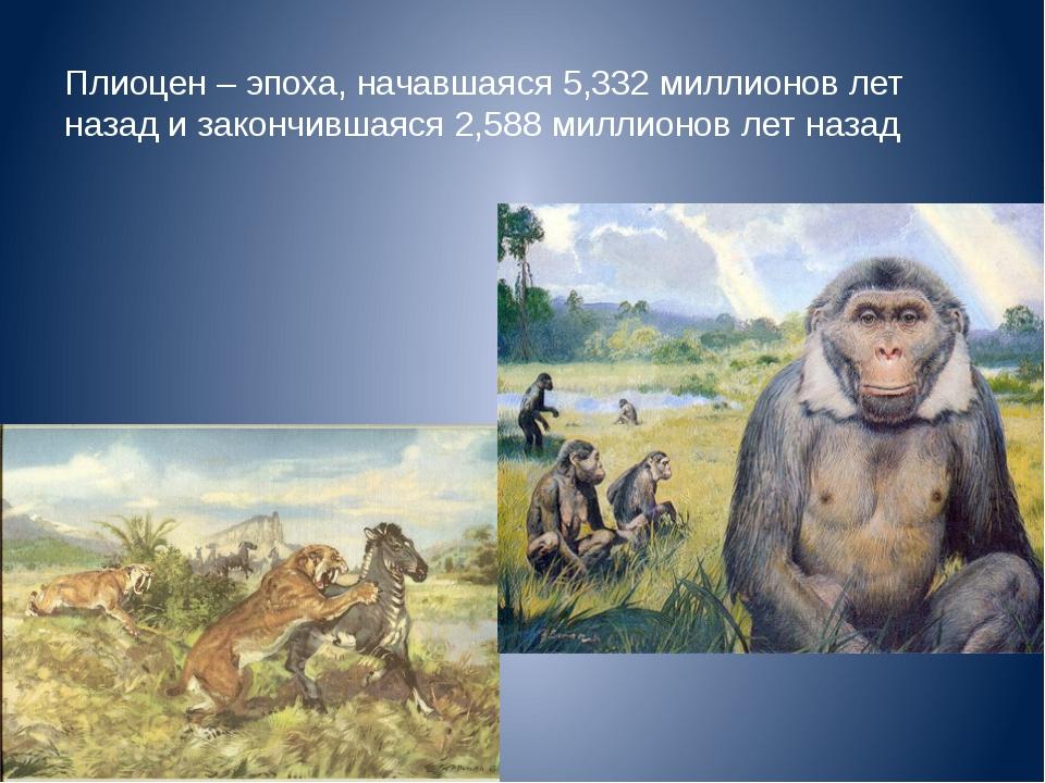 Плиоцен – эпоха, начавшаяся 5,332 миллионов лет назад и закончившаяся 2,588 м...