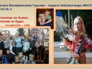 Оксана Вениаминовна Гурьева – педагог-библиотекарь МБОУ СОШ № 3 Кто в ученика