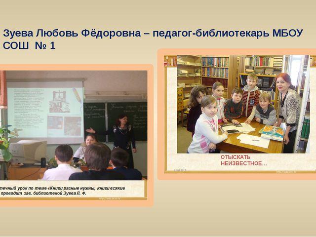 Зуева Любовь Фёдоровна – педагог-библиотекарь МБОУ СОШ № 1