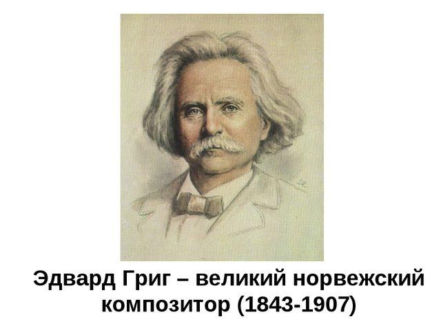 Эдвард Григ – великий норвежский композитор (1843-1907)