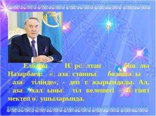 Елбасы Нұрсұлтан Әбішұлы Назарбаев: «Қазақстанның болашағы - қазақ тілінде»,