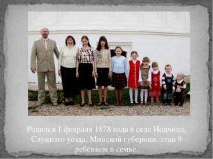 Родился 1 февраля 1878 года в селе Иодчица, Слуцкого уезда, Минской губернии,