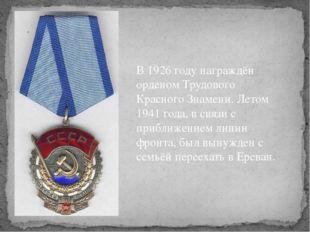 В 1926 году награждён орденом Трудового Красного Знамени. Летом 1941 года, в