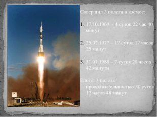 Совершил 3 полета в космос: 17.10.1969 - 4 суток 22 час 40 минут 25.02.1977 –