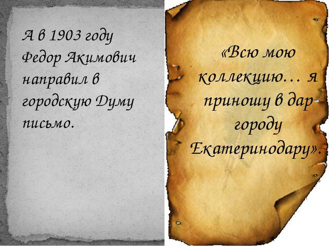 А в 1903 году Федор Акимович направил в городскую Думу письмо. «Всю мою колле...