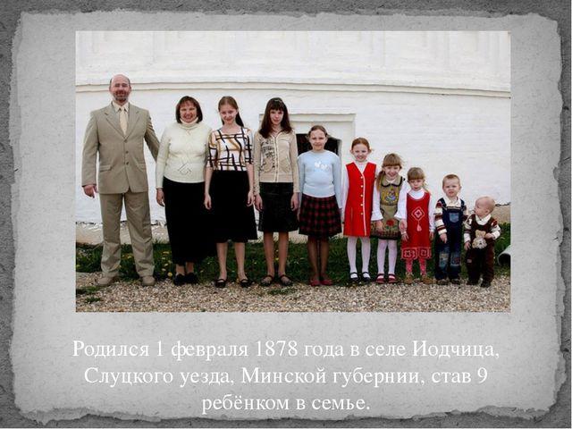 Родился 1 февраля 1878 года в селе Иодчица, Слуцкого уезда, Минской губернии,...