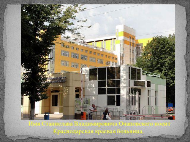 Имя Станислава Владимировича Очаповского носит Краснодарская краевая больница.