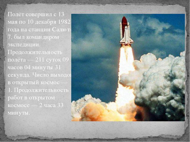 Полёт совершил с 13 мая по 10 декабря 1982 года на станции Салют-7, был коман...