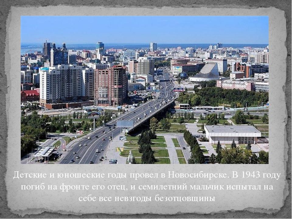 Детские и юношеские годы провел в Новосибирске. В 1943 году погиб на фронте е...