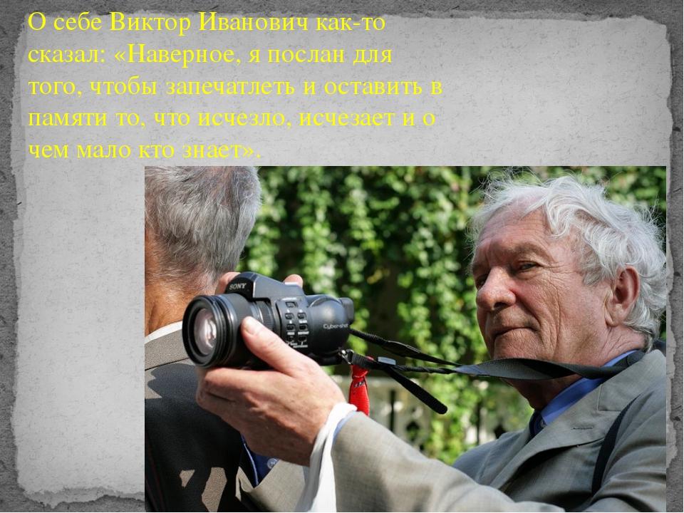 О себе Виктор Иванович как-то сказал: «Наверное, я послан для того, чтобы зап...