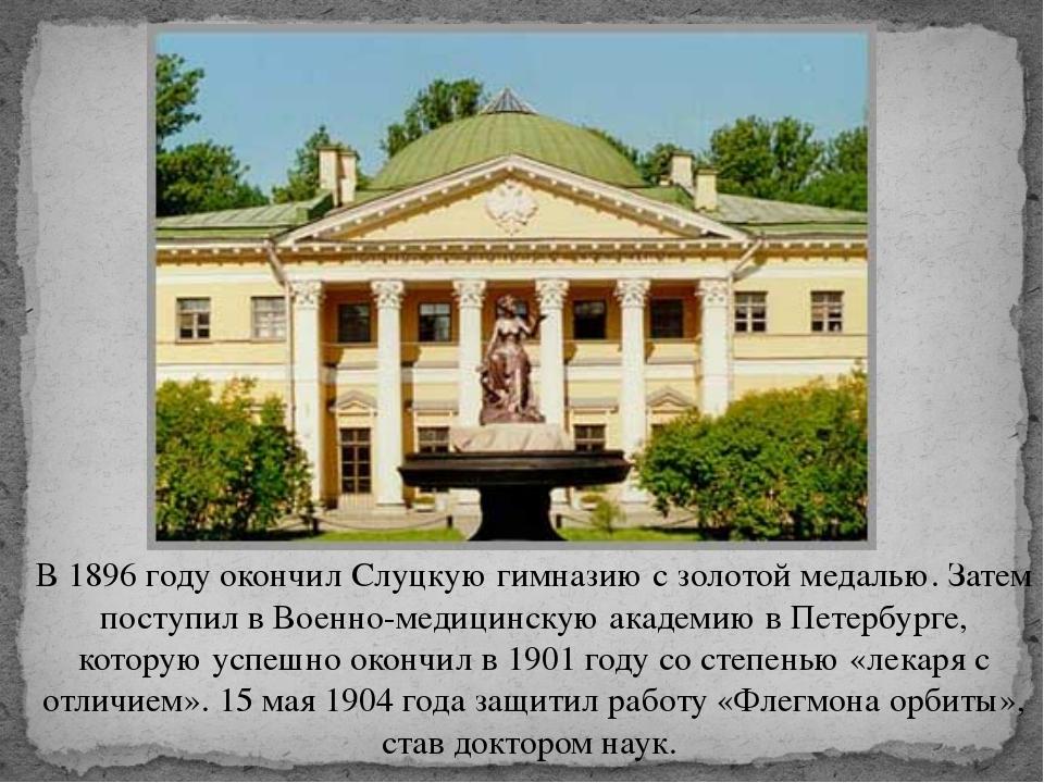 В 1896 году окончил Слуцкую гимназию с золотой медалью. Затем поступил в Воен...