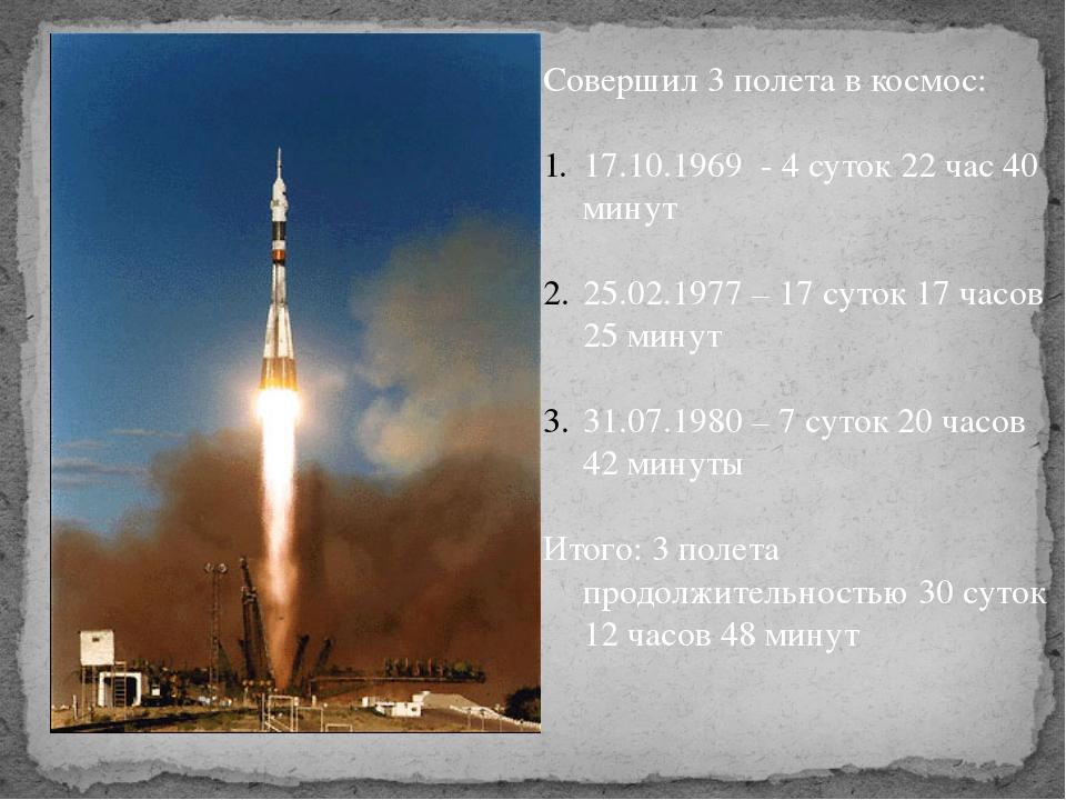 Совершил 3 полета в космос: 17.10.1969 - 4 суток 22 час 40 минут 25.02.1977 –...