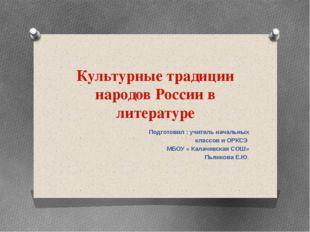 Культурные традиции народов России в литературе Подготовил : учитель начальны