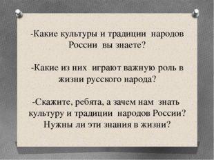 -Какие культуры и традиции народов России вы знаете? -Какие из них играют важ