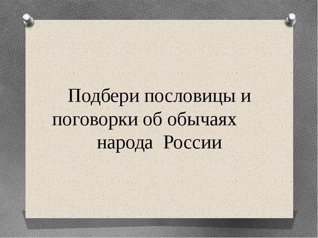 Подбери пословицы и поговорки об обычаях народа России