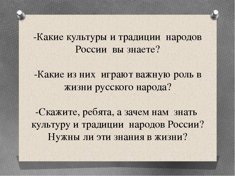 -Какие культуры и традиции народов России вы знаете? -Какие из них играют важ...