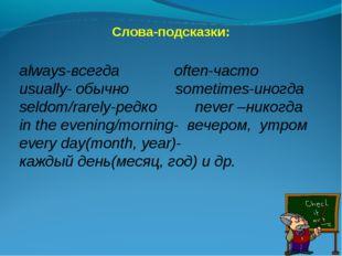 Слова-подсказки: always-всегда often-часто usually- обычно sometimes-иногда s