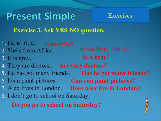 Exercises Exercise 3. Ask YES-NO question. He is little. She's from Africa. I...