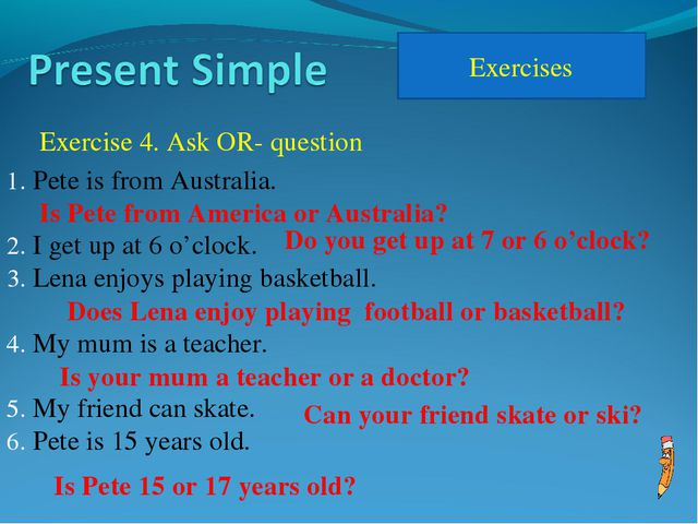 Exercises Exercise 4. Ask OR- question Pete is from Australia. I get up at 6...