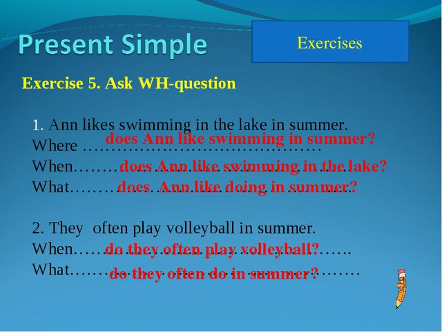 Exercises Exercise 5. Ask WH-question Ann likes swimming in the lake in summe...