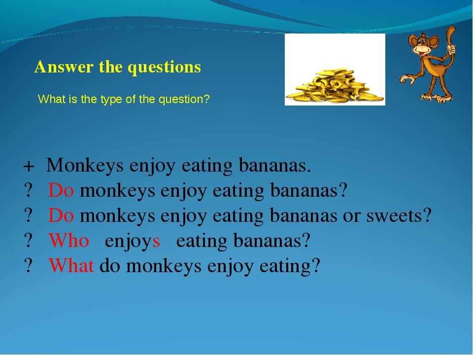 + Monkeys enjoy eating bananas. ? Do monkeys enjoy eating bananas? ? Do monke...