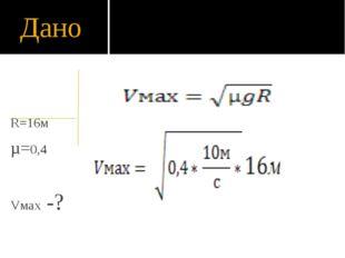 Дано R=16м µ=0,4 Vмах -? = 8 м/с или =29 км/ч = 8 м/с или =29 км/ч = 8 м/с ил