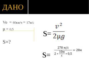 ДАНО  S= S= Vo = 60км/ч = 17м/с µ = 0,5 S=?