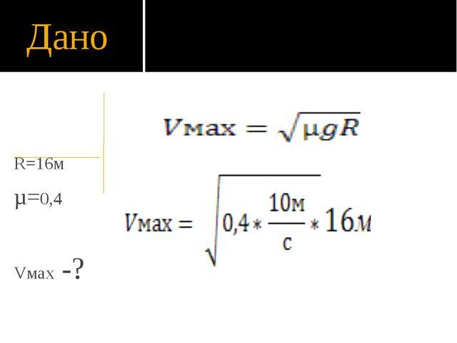 Дано R=16м µ=0,4 Vмах -? = 8 м/с или =29 км/ч = 8 м/с или =29 км/ч = 8 м/с ил...