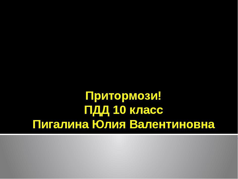 Притормози! ПДД 10 класс Пигалина Юлия Валентиновна