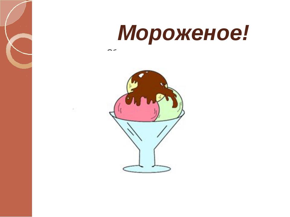 Мороженое!