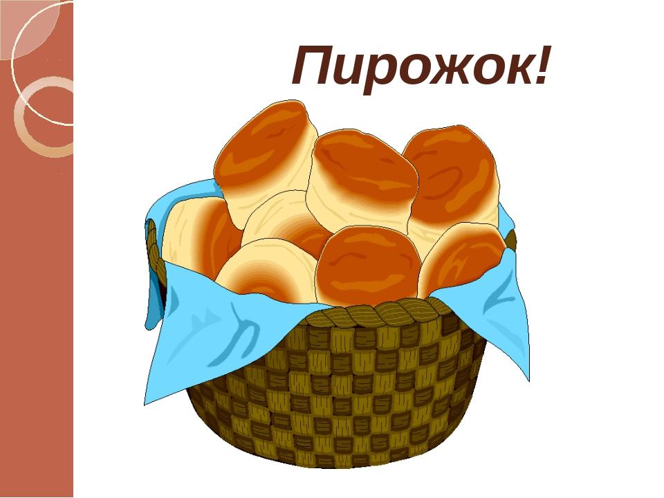 Пирожок!