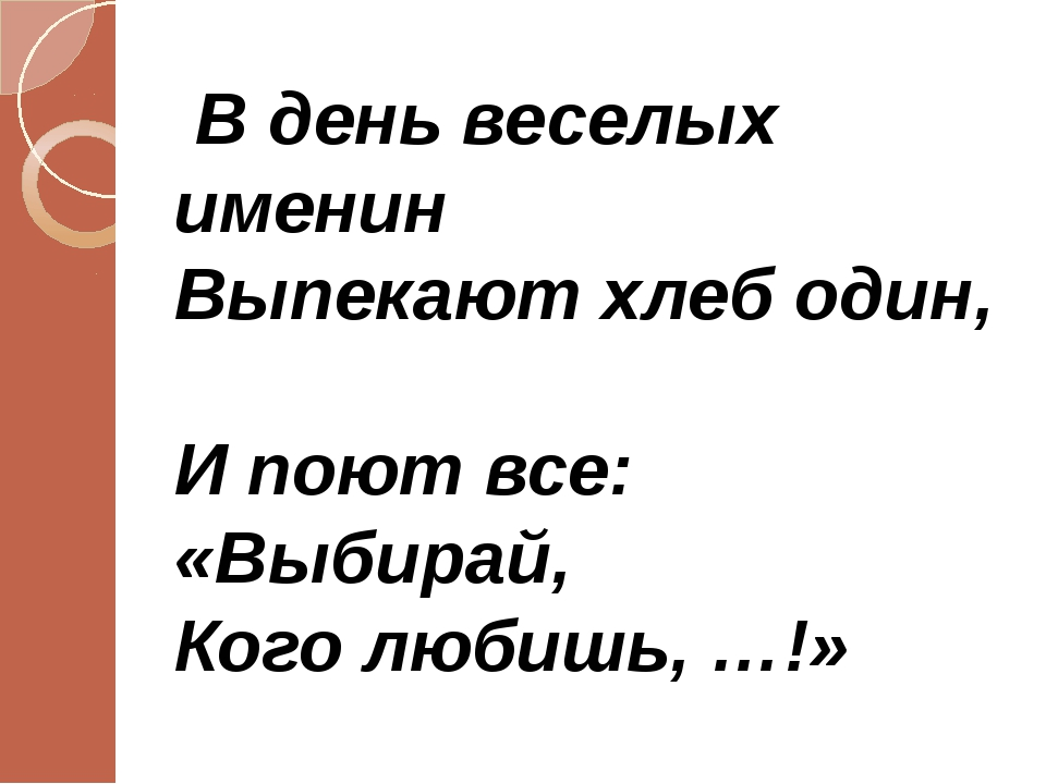 В день веселых именин Выпекают хлеб один, И поют все: «Выбирай, Кого любишь,...