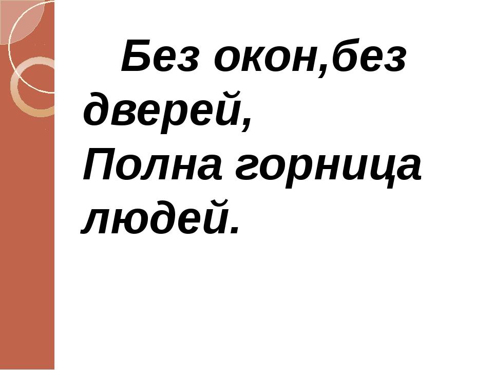 Без окон,без дверей, Полна горница людей.